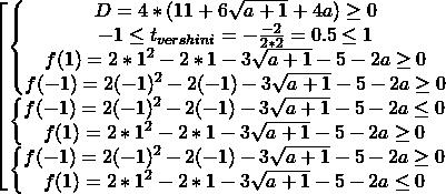 \[\begin{bmatrix} {\begin{Bmatrix}{D=4*(11+6\sqrt{a+1} +4a)\ge 0} \\{-1 \le t_{vershini}=-\frac{-2}{2*2}=0.5 \le 1} \\{f(1)=2*1^{2} - 2*1 - 3\sqrt{a+1} - 5 -2a \ge 0} \\{f(-1)=2(-1)^{2} - 2(-1) - 3\sqrt{a+1} - 5 -2a \ge 0} \end{matrix} } \\ {\begin{Bmatrix} {f(-1)=2(-1)^{2} - 2(-1) - 3\sqrt{a+1} - 5 -2a\le 0} \\{f(1)=2*1^{2} - 2*1 - 3\sqrt{a+1} - 5 -2a \ge 0} \end{matrix} } \\ {\begin{Bmatrix}{f(-1)=2(-1)^{2} - 2(-1) - 3\sqrt{a+1} - 5 -2a\ge 0} \\{f(1)=2*1^{2} - 2*1 - 3\sqrt{a+1} - 5 -2a\le 0} \end{matrix} } \end{matrix}\]